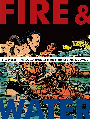Fire & water - Bill Everett, the Sub-Mariner, and the Birth of Marvel Comics
